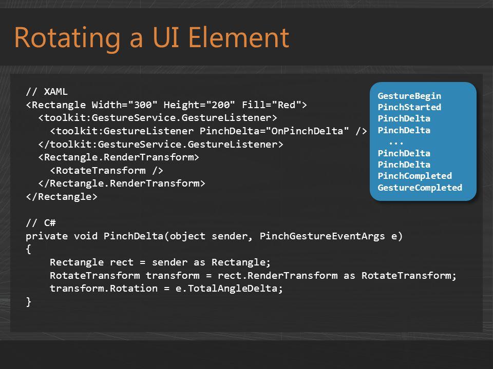 Rotating a UI Element // XAML // C# private void PinchDelta(object sender, PinchGestureEventArgs e) { Rectangle rect = sender as Rectangle; RotateTransform transform = rect.RenderTransform as RotateTransform; transform.Rotation = e.TotalAngleDelta; } GestureBegin PinchStarted PinchDelta...