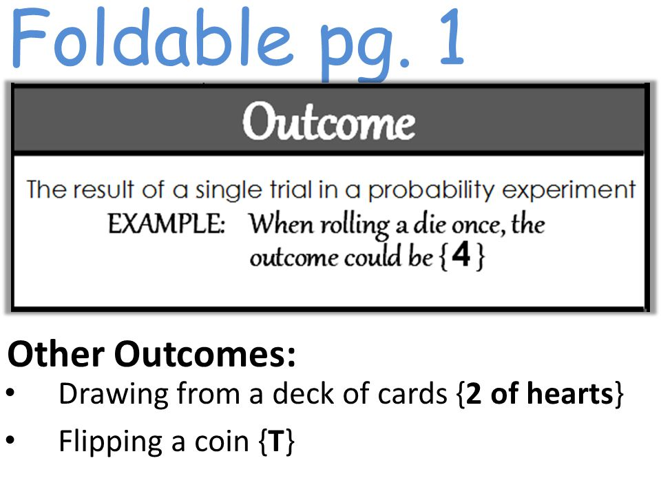 Foldable pg. 1 Other Outcomes: Drawing from a deck of cards {2 of hearts} Flipping a coin {T}