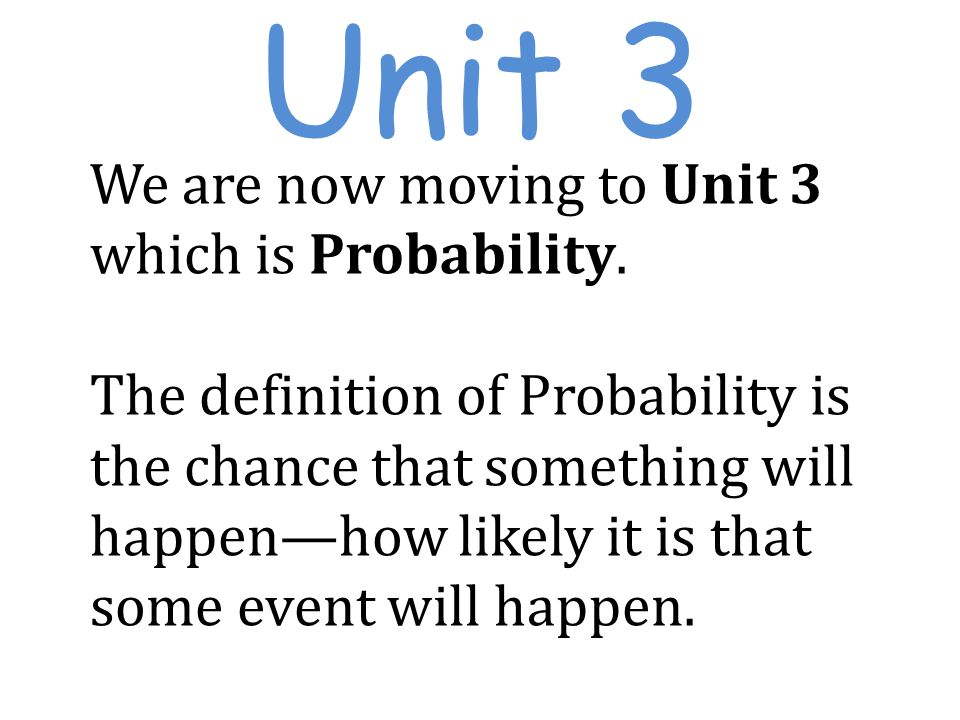 Unit 3 We are now moving to Unit 3 which is Probability.