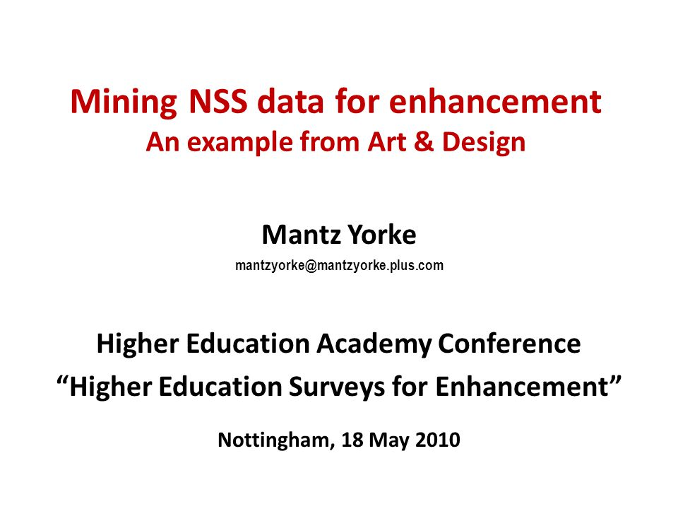 "Mining NSS data for enhancement An example from Art & Design Mantz Yorke mantzyorke@mantzyorke.plus.com Higher Education Academy Conference ""Higher Ed"