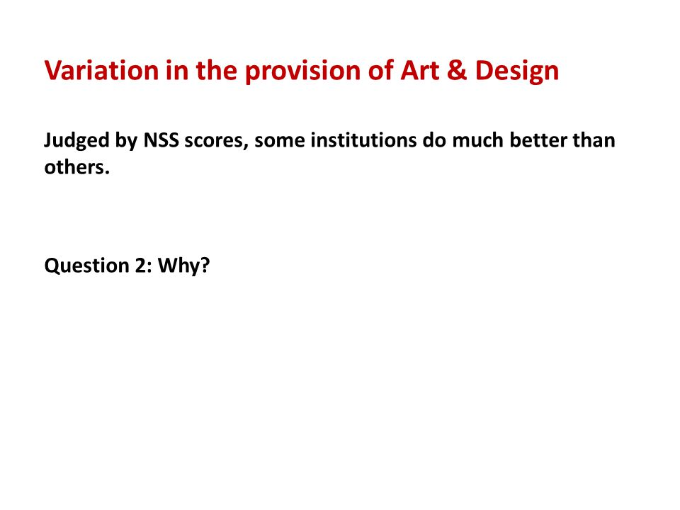 Judged by NSS scores, some institutions do much better than others. Question 2: Why? Variation in the provision of Art & Design