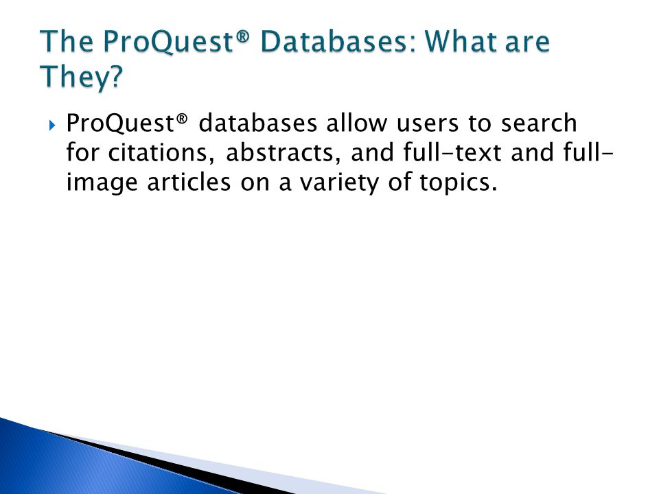  ProQuest® databases allow users to search for citations, abstracts, and full-text and full- image articles on a variety of topics.
