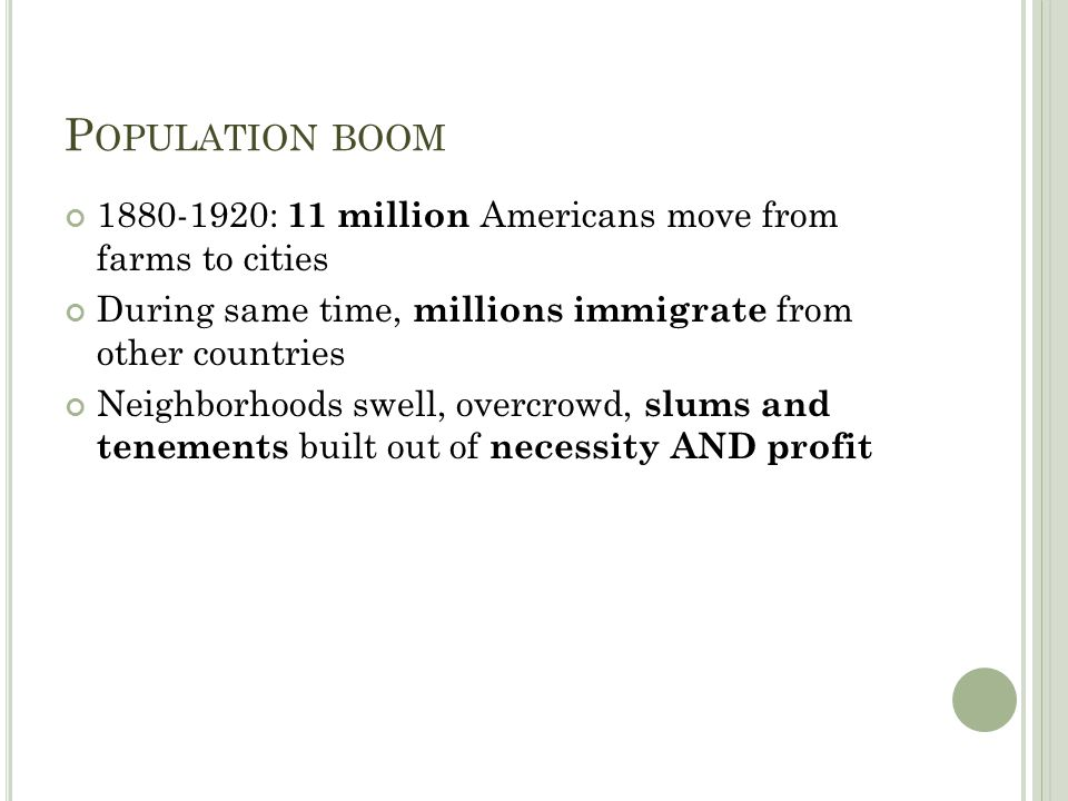 P OPULATION BOOM 1880-1920: 11 million Americans move from farms to cities During same time, millions immigrate from other countries Neighborhoods swell, overcrowd, slums and tenements built out of necessity AND profit