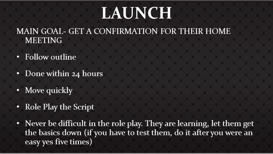 LAUNCH MAIN GOAL- GET A CONFIRMATION FOR THEIR HOME MEETING Follow outline Done within 24 hours Move quickly Role Play the Script Never be difficult i