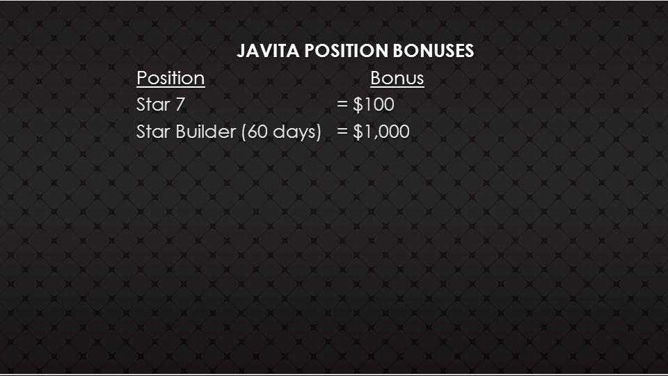 JAVITA POSITION BONUSES Position Bonus Star 7= $100 Star Builder (60 days)= $1,000