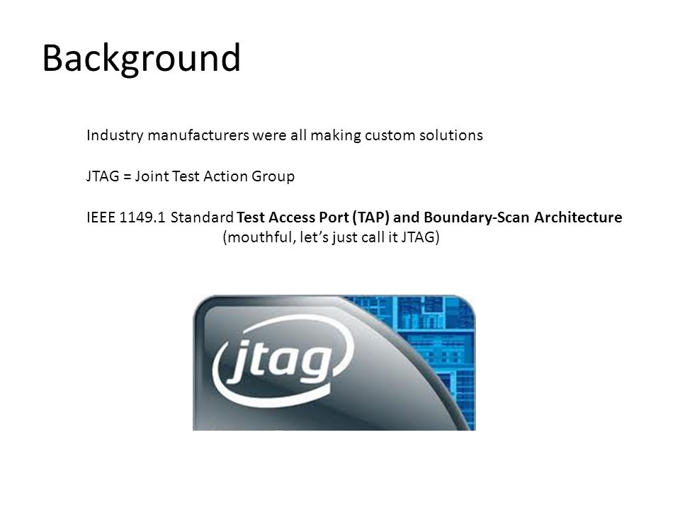 Industry manufacturers were all making custom solutions JTAG = Joint Test Action Group IEEE 1149.1 Standard Test Access Port (TAP) and Boundary-Scan Architecture (mouthful, let's just call it JTAG) Background
