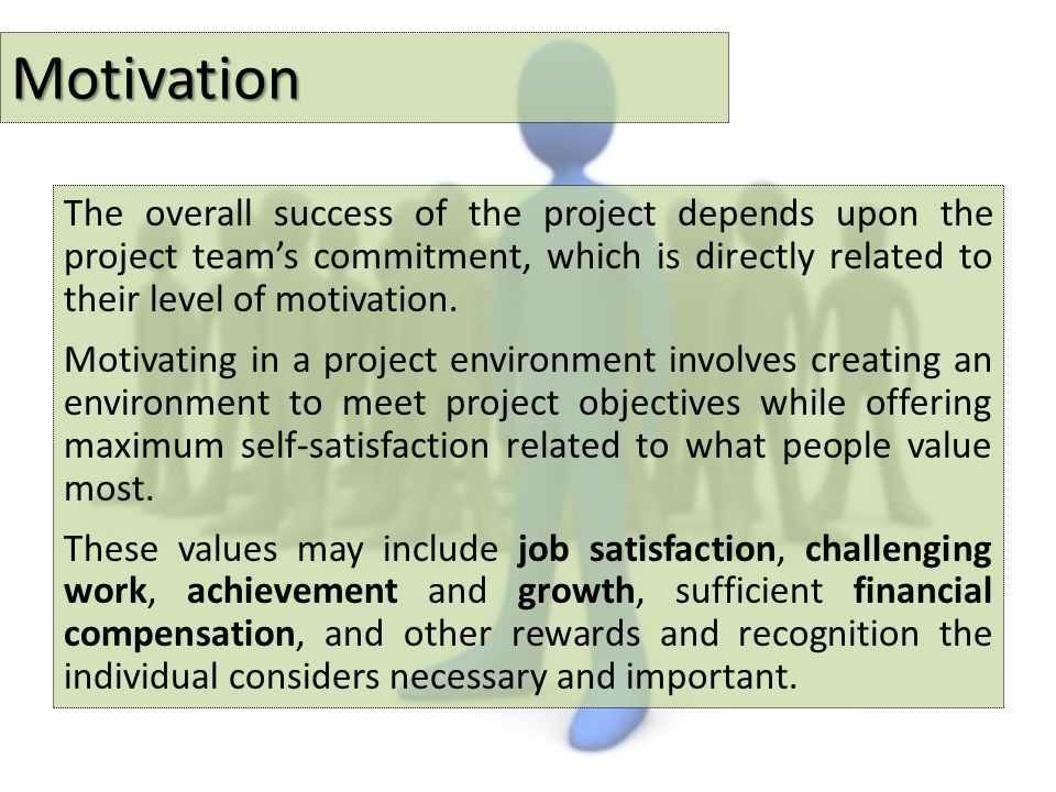 Motivation The overall success of the project depends upon the project team's commitment, which is directly related to their level of motivation.