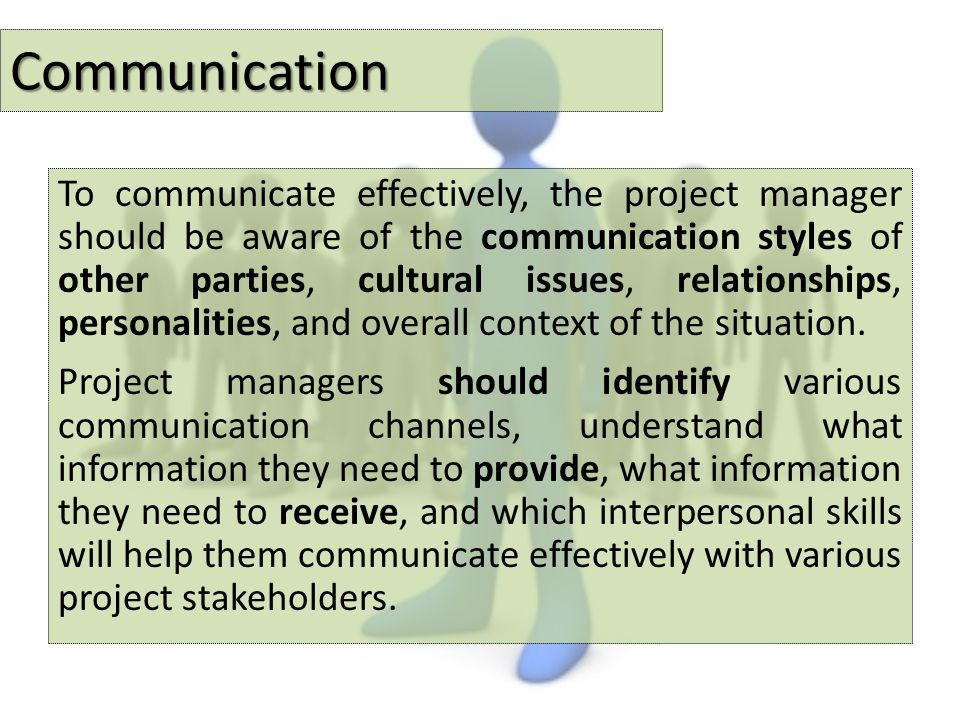 Communication To communicate effectively, the project manager should be aware of the communication styles of other parties, cultural issues, relationships, personalities, and overall context of the situation.