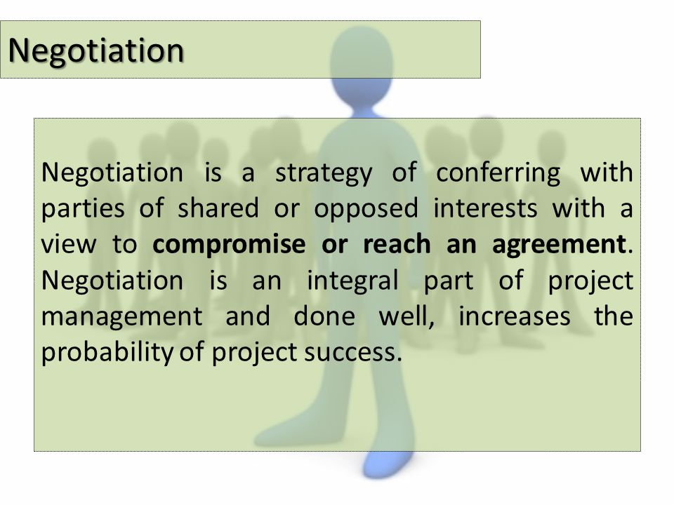 Negotiation Negotiation is a strategy of conferring with parties of shared or opposed interests with a view to compromise or reach an agreement.