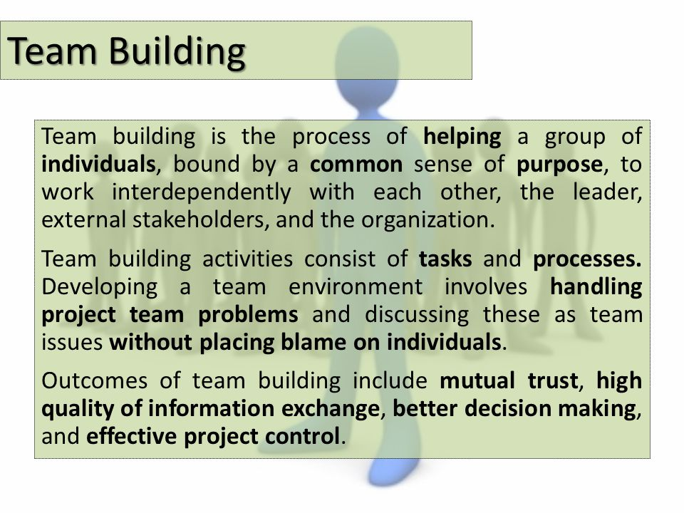 Team building is the process of helping a group of individuals, bound by a common sense of purpose, to work interdependently with each other, the leader, external stakeholders, and the organization.
