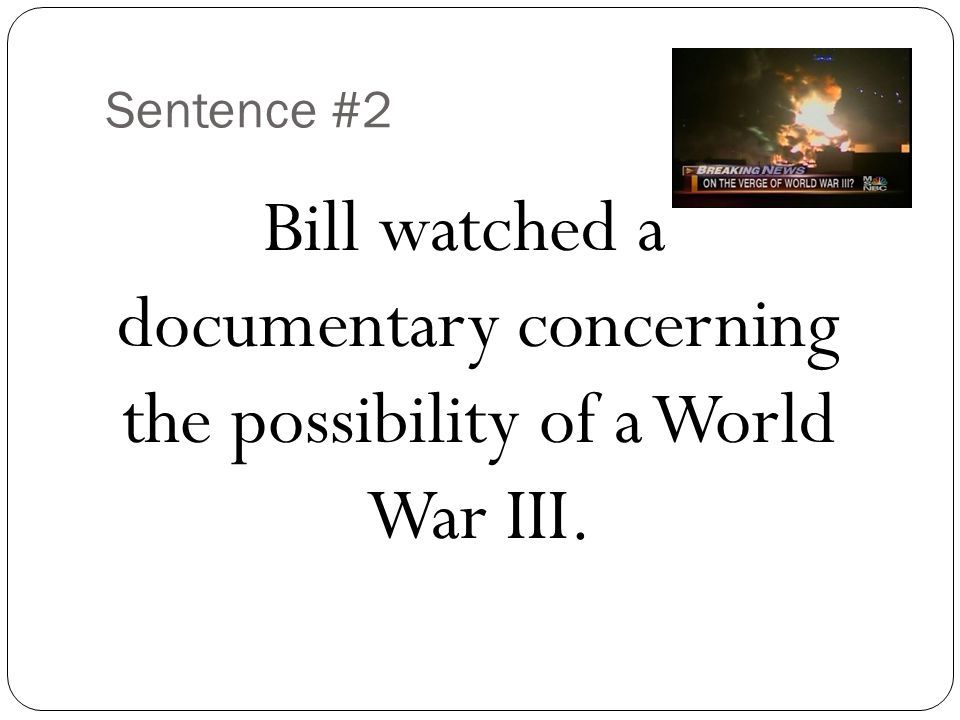 Sentence #2 Bill watched a documentary concerning the possibility of a World War III.