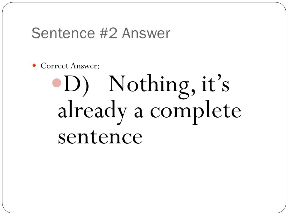 Sentence #2 Answer Correct Answer: D) Nothing, it's already a complete sentence