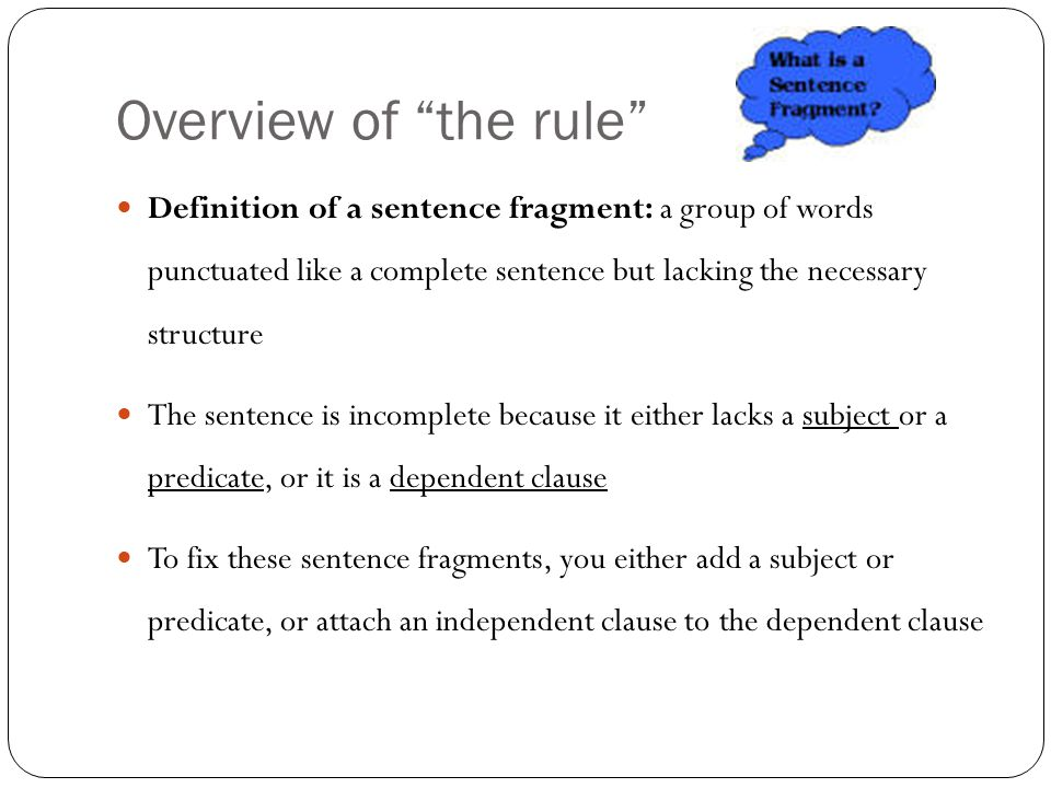 Overview of the rule Definition of a sentence fragment: a group of words punctuated like a complete sentence but lacking the necessary structure The sentence is incomplete because it either lacks a subject or a predicate, or it is a dependent clause To fix these sentence fragments, you either add a subject or predicate, or attach an independent clause to the dependent clause