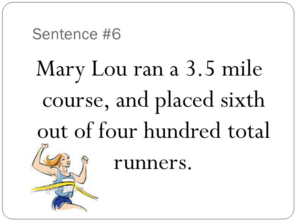 Sentence #6 Mary Lou ran a 3.5 mile course, and placed sixth out of four hundred total runners.