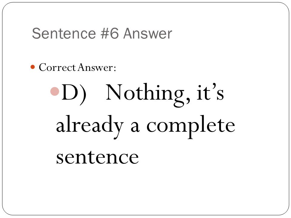 Sentence #6 Answer Correct Answer: D) Nothing, it's already a complete sentence