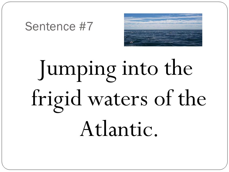 Sentence #7 Jumping into the frigid waters of the Atlantic.