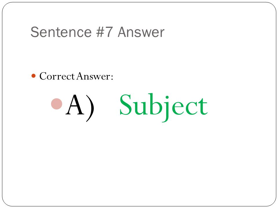 Sentence #7 Answer Correct Answer: A) Subject