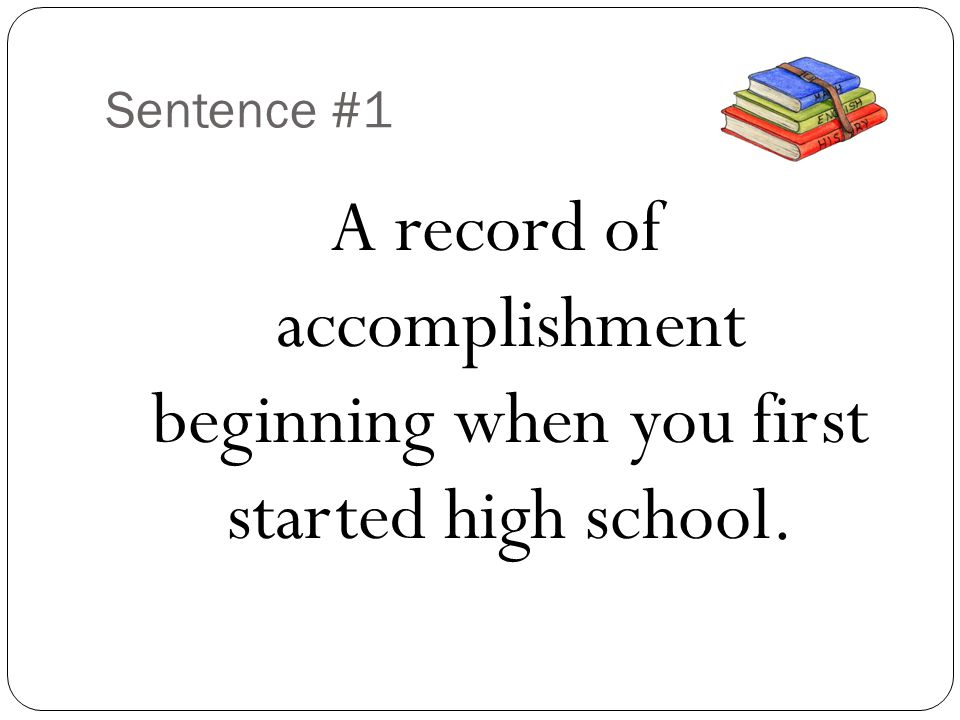 Sentence #1 A record of accomplishment beginning when you first started high school.
