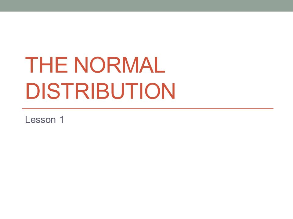 THE NORMAL DISTRIBUTION Lesson 1