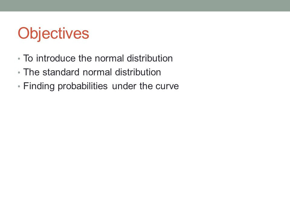 Objectives To introduce the normal distribution The standard normal distribution Finding probabilities under the curve