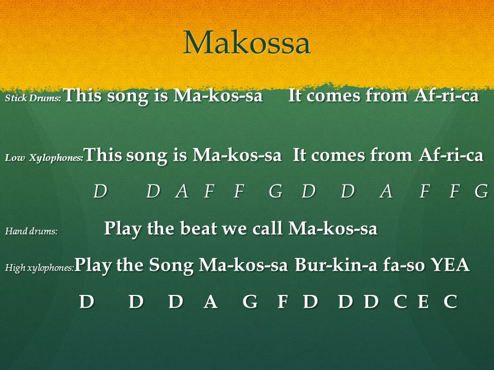 Makossa Stick Drums: This song is Ma-kos-sa It comes from Af-ri-ca Low Xylophones: This song is Ma-kos-sa It comes from Af-ri-ca D D A F F G D D A F F