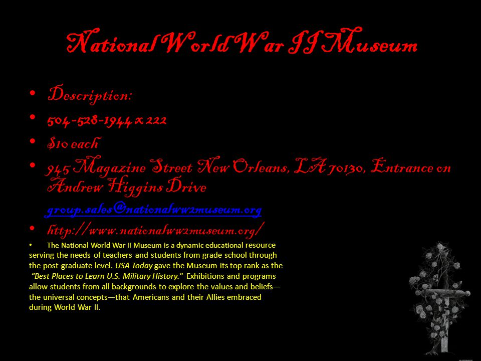 National World War II Museum Description: 504-528-1944 x 222 $10 each 945 Magazine Street New Orleans, LA 70130, Entrance on Andrew Higgins Drive group.sales@nationalww2museum.org http://www.nationalww2museum.org/ The National World War II Museum is a dynamic educational resource serving the needs of teachers and students from grade school through the post-graduate level.