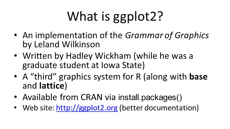 What is ggplot2? An implementation of the Grammar of Graphics by Leland Wilkinson Written by Hadley Wickham (while he was a graduate student at Iowa S