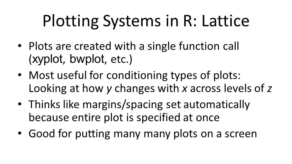 Plotting Systems in R: Lattice Plots are created with a single function call ( xyplot, bwplot, etc.) Most useful for conditioning types of plots: Look