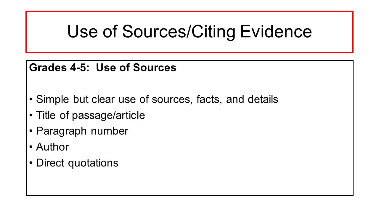 Use of Sources/Citing Evidence Grades 4-5: Use of Sources Simple but clear use of sources, facts, and details Title of passage/article Paragraph number Author Direct quotations