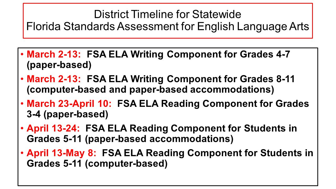 District Timeline for Statewide Florida Standards Assessment for English Language Arts March 2-13: FSA ELA Writing Component for Grades 4-7 (paper-based) March 2-13: FSA ELA Writing Component for Grades 8-11 (computer-based and paper-based accommodations) March 23-April 10: FSA ELA Reading Component for Grades 3-4 (paper-based) April 13-24: FSA ELA Reading Component for Students in Grades 5-11 (paper-based accommodations) April 13-May 8: FSA ELA Reading Component for Students in Grades 5-11 (computer-based)