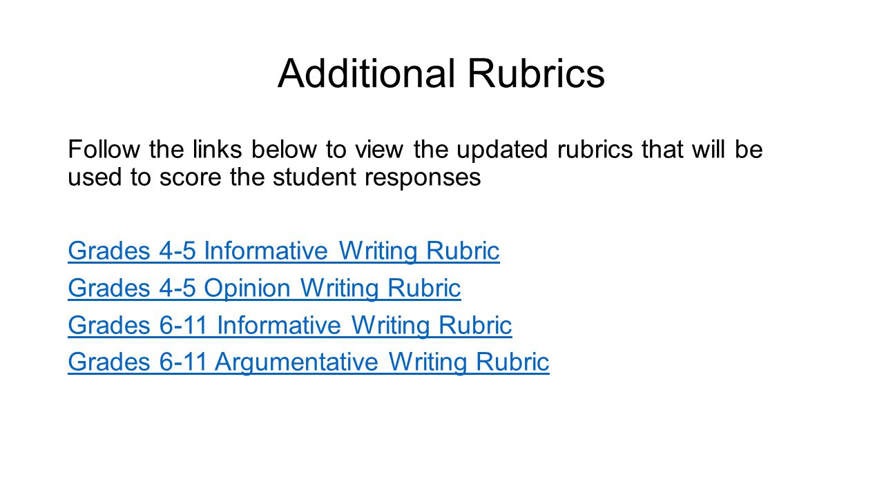 Additional Rubrics Follow the links below to view the updated rubrics that will be used to score the student responses Grades 4-5 Informative Writing Rubric Grades 4-5 Opinion Writing Rubric Grades 6-11 Informative Writing Rubric Grades 6-11 Argumentative Writing Rubric