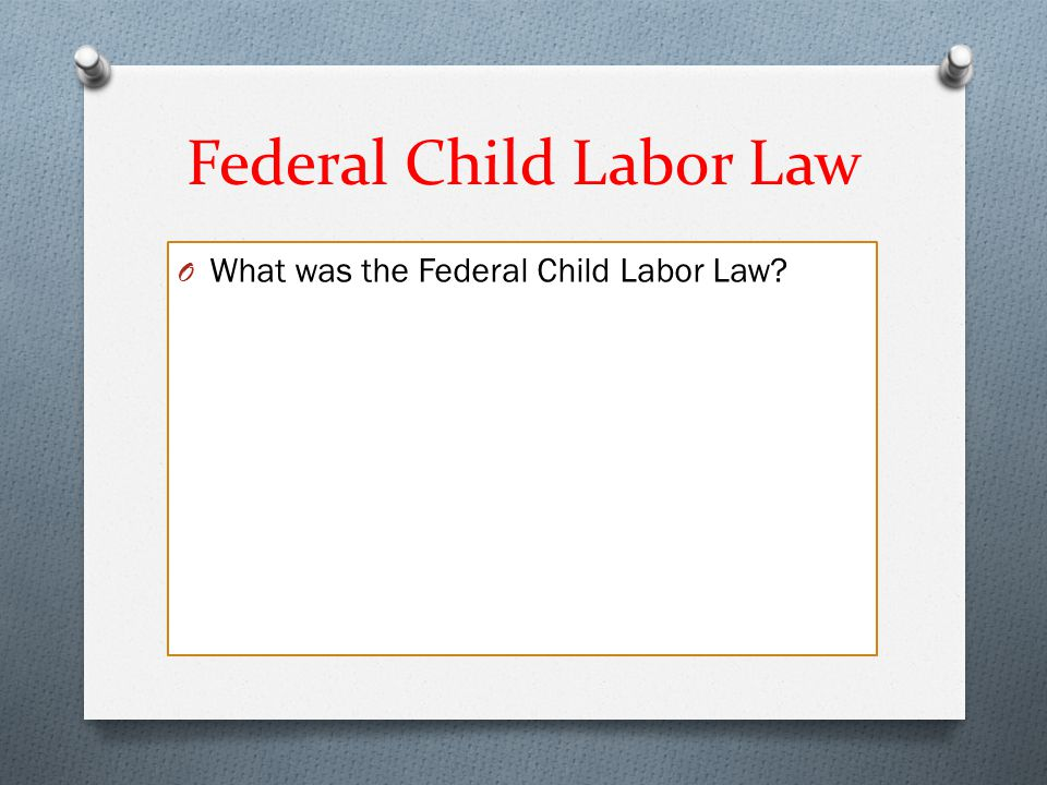 Federal Child Labor Law O What was the Federal Child Labor Law?