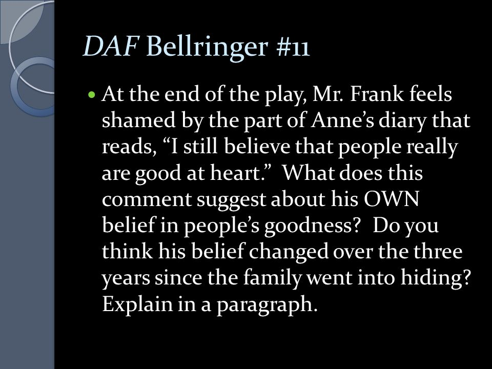 "DAF Bellringer #11 At the end of the play, Mr. Frank feels shamed by the part of Anne's diary that reads, ""I still believe that people really are good"