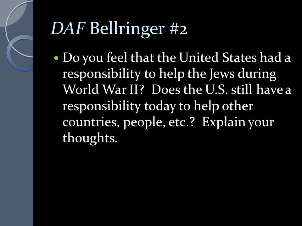 DAF Bellringer #2 Do you feel that the United States had a responsibility to help the Jews during World War II? Does the U.S. still have a responsibil