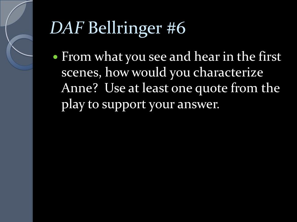 DAF Bellringer #6 From what you see and hear in the first scenes, how would you characterize Anne? Use at least one quote from the play to support you