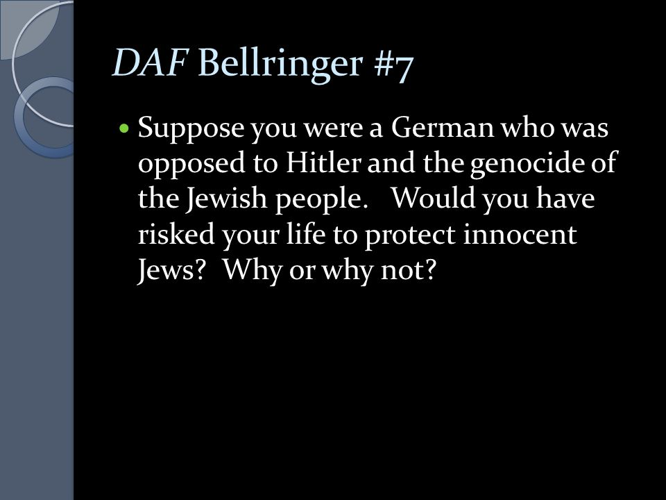 DAF Bellringer #7 Suppose you were a German who was opposed to Hitler and the genocide of the Jewish people. Would you have risked your life to protec