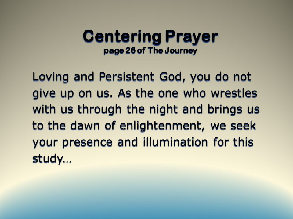 Centering Prayer page 26 of The Journey Loving and Persistent God, you do not give up on us.