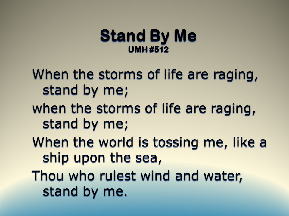 Stand By Me UMH #512 When the storms of life are raging, stand by me; when the storms of life are raging, stand by me; When the world is tossing me, like a ship upon the sea, Thou who rulest wind and water, stand by me.