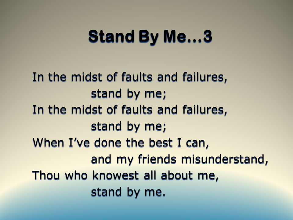 Stand By Me…3 In the midst of faults and failures, stand by me; In the midst of faults and failures, stand by me; When I've done the best I can, and my friends misunderstand, Thou who knowest all about me, stand by me.