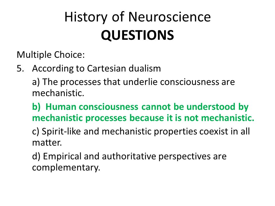 History of Neuroscience QUESTIONS Multiple Choice: 5.According to Cartesian dualism a) The processes that underlie consciousness are mechanistic.