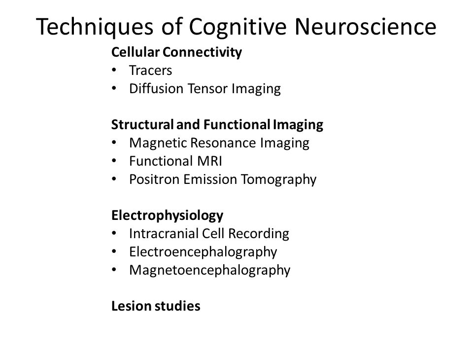 Techniques of Cognitive Neuroscience Cellular Connectivity Tracers Diffusion Tensor Imaging Structural and Functional Imaging Magnetic Resonance Imaging Functional MRI Positron Emission Tomography Electrophysiology Intracranial Cell Recording Electroencephalography Magnetoencephalography Lesion studies