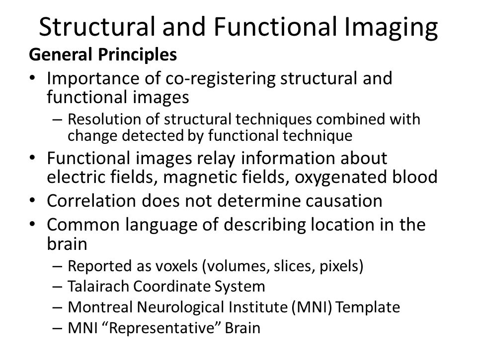 Structural and Functional Imaging General Principles Importance of co-registering structural and functional images – Resolution of structural techniques combined with change detected by functional technique Functional images relay information about electric fields, magnetic fields, oxygenated blood Correlation does not determine causation Common language of describing location in the brain – Reported as voxels (volumes, slices, pixels) – Talairach Coordinate System – Montreal Neurological Institute (MNI) Template – MNI Representative Brain
