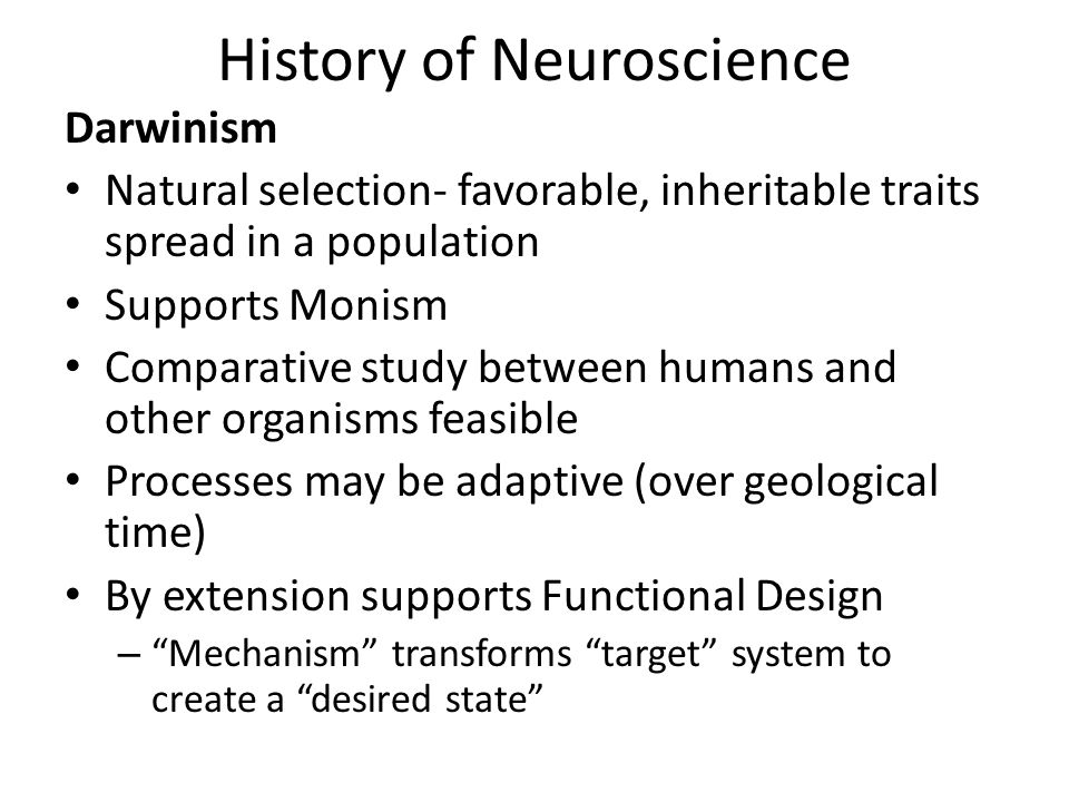 History of Neuroscience Darwinism Natural selection- favorable, inheritable traits spread in a population Supports Monism Comparative study between humans and other organisms feasible Processes may be adaptive (over geological time) By extension supports Functional Design – Mechanism transforms target system to create a desired state