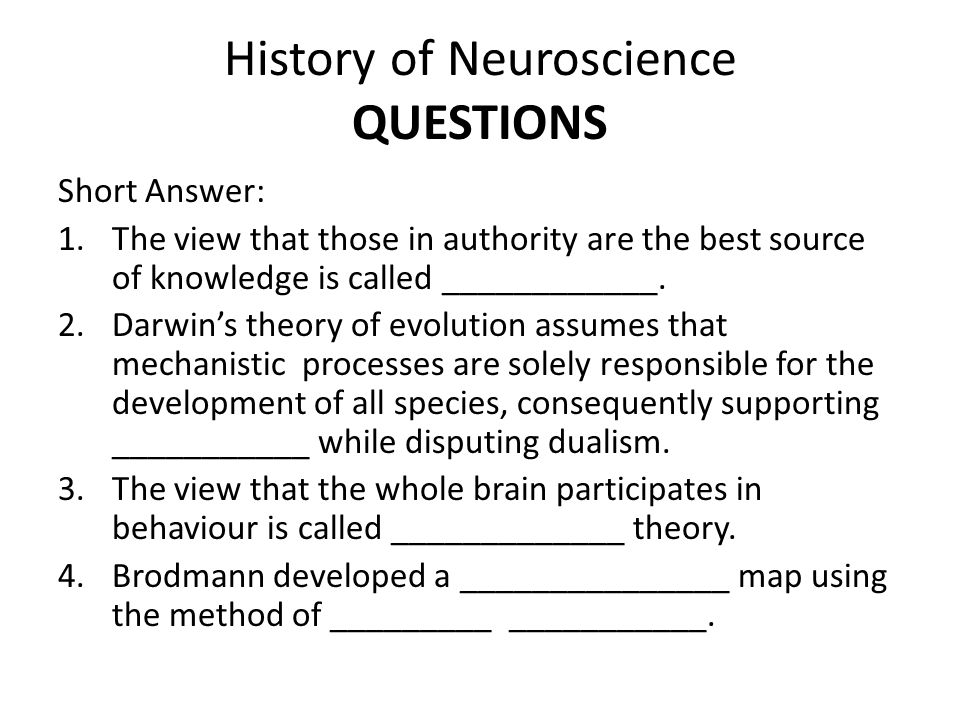 History of Neuroscience QUESTIONS Short Answer: 1.The view that those in authority are the best source of knowledge is called ____________.