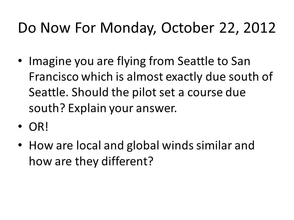 Do Now For Monday, October 22, 2012 Imagine you are flying from Seattle to San Francisco which is almost exactly due south of Seattle.