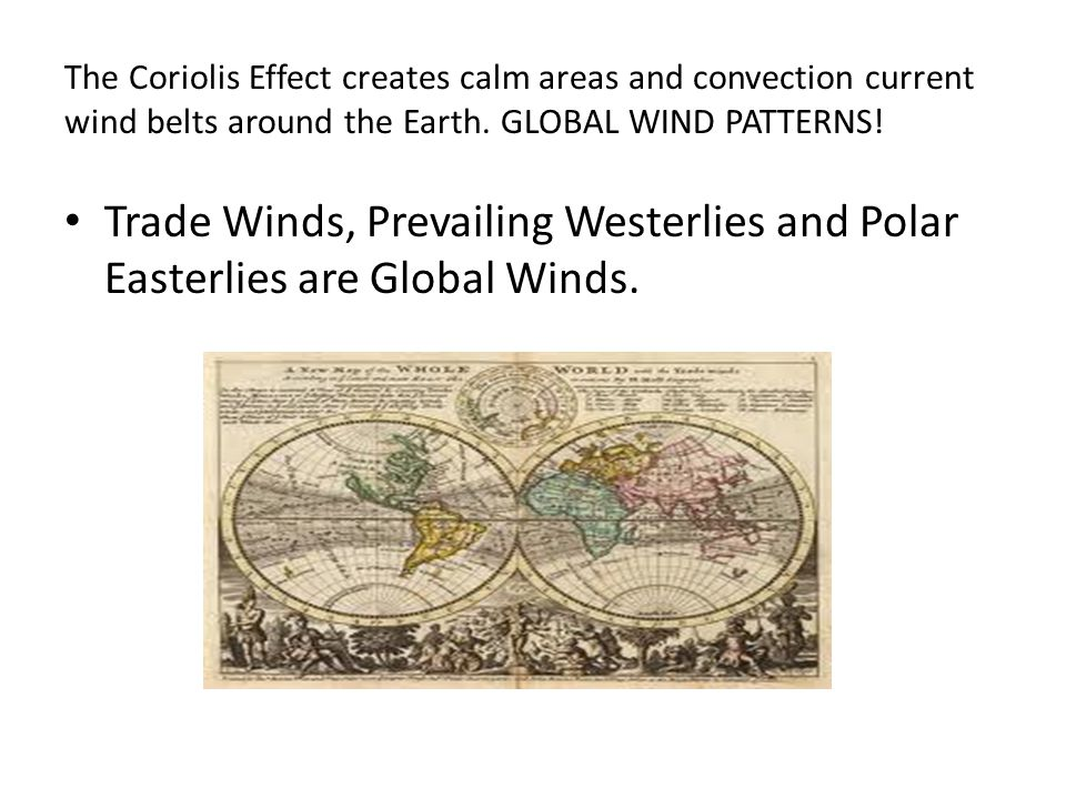 The Coriolis Effect creates calm areas and convection current wind belts around the Earth.