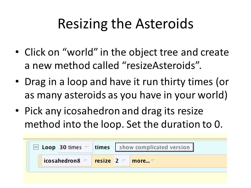 "Resizing the Asteroids Click on ""world"" in the object tree and create a new method called ""resizeAsteroids"". Drag in a loop and have it run thirty tim"