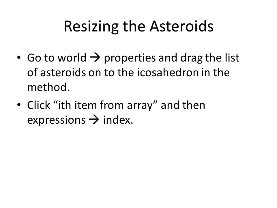 Resizing the Asteroids Go to world  properties and drag the list of asteroids on to the icosahedron in the method.