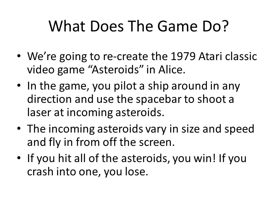 "What Does The Game Do? We're going to re-create the 1979 Atari classic video game ""Asteroids"" in Alice. In the game, you pilot a ship around in any di"