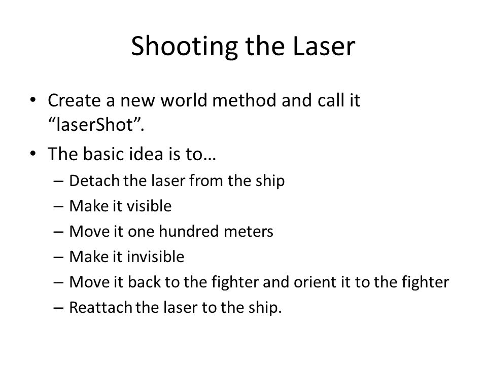 Shooting the Laser Create a new world method and call it laserShot .